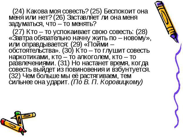 (24) Какова моя совесть? (25) Беспокоит она меня или нет? (26) Заставляет ли она меня задуматься, что – то менять? (27) Кто – то успокаивает свою совесть: (28) «Завтра обязательно начну жить по – новому», или оправдывается: (29) «Пойми – обстоятельс…