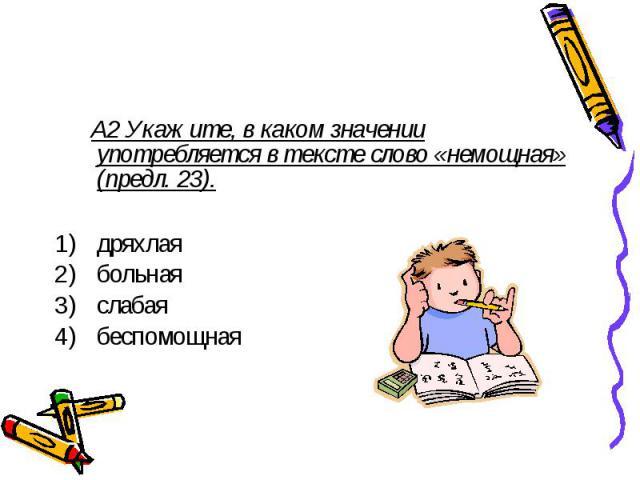 А2 Укажите, в каком значении употребляется в тексте слово «немощная» (предл. 23). дряхлая больная слабая беспомощная