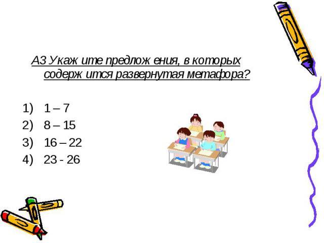 А3 Укажите предложения, в которых содержится развернутая метафора? 1 – 7 8 – 15 16 – 22 23 - 26