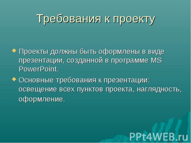 Требования к проекту Проекты должны быть оформлены в виде презентации, созданной в программе MS PowerPoint. Основные требования к презентации: освещение всех пунктов проекта, наглядность, оформление.