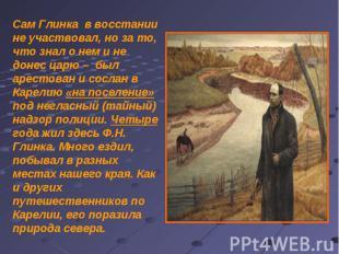 Сам Глинка в восстании не участвовал, но за то, что знал о нем и не донес царю –
