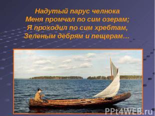 Надутый парус челнока Меня промчал по сим озерам; Я проходил по сим хребтам, Зел