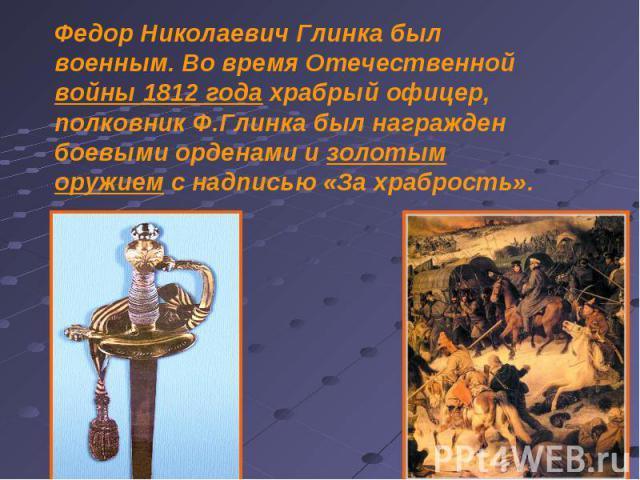 Федор Николаевич Глинка был военным. Во время Отечественной войны 1812 года храбрый офицер, полковник Ф.Глинка был награжден боевыми орденами и золотым оружием с надписью «За храбрость».