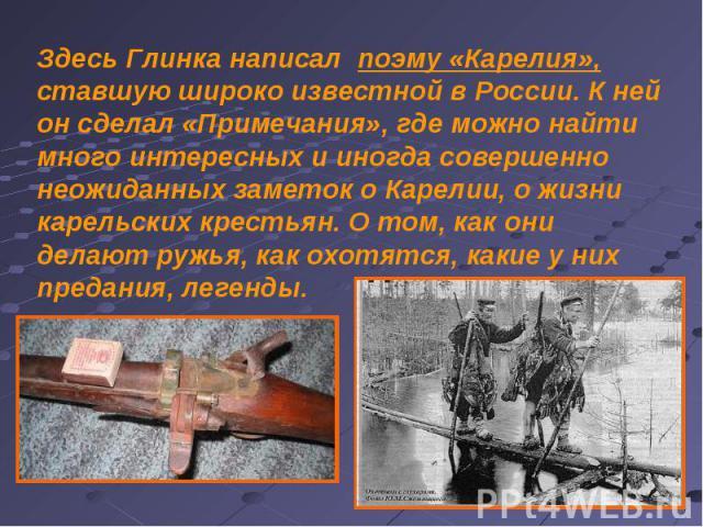 Здесь Глинка написал поэму «Карелия», ставшую широко известной в России. К ней он сделал «Примечания», где можно найти много интересных и иногда совершенно неожиданных заметок о Карелии, о жизни карельских крестьян. О том, как они делают ружья, как …