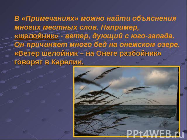 В «Примечаниях» можно найти объяснения многих местных слов. Например, «шелойник» - ветер, дующий с юго-запада. Он причиняет много бед на онежском озере. «Ветер шелойник – на Онеге разбойник» говорят в Карелии.