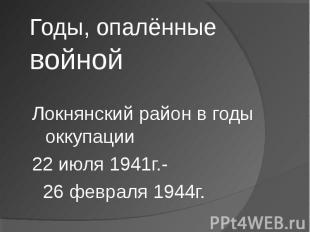 Годы, опалённые войной Локнянский район в годы оккупации 22 июля 1941г.- 26 февр