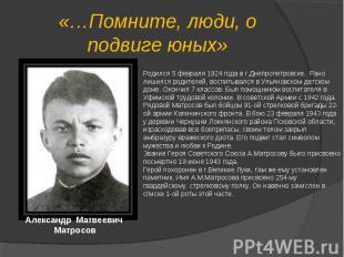 «…Помните, люди, о подвиге юных»Родился 5 февраля 1924 года в г.Днепропетровске.