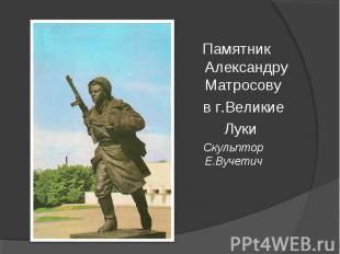Памятник Александру Матросову в г.Великие Луки Скульптор Е.Вучетич