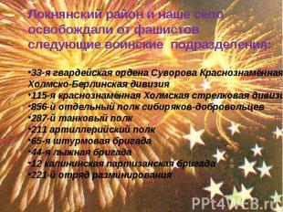 Локнянский район и наше село освобождали от фашистов следующие воинские подразде