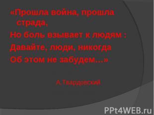 «Прошла война, прошла страда, Но боль взывает к людям : Давайте, люди, никогда О