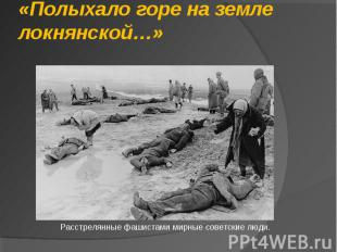 «Полыхало горе на земле локнянской…» Расстрелянные фашистами мирные советские лю