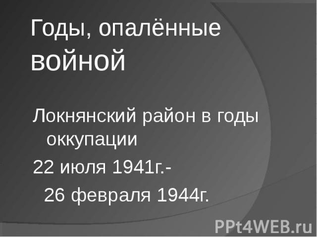 Годы, опалённые войной Локнянский район в годы оккупации 22 июля 1941г.- 26 февраля 1944г.