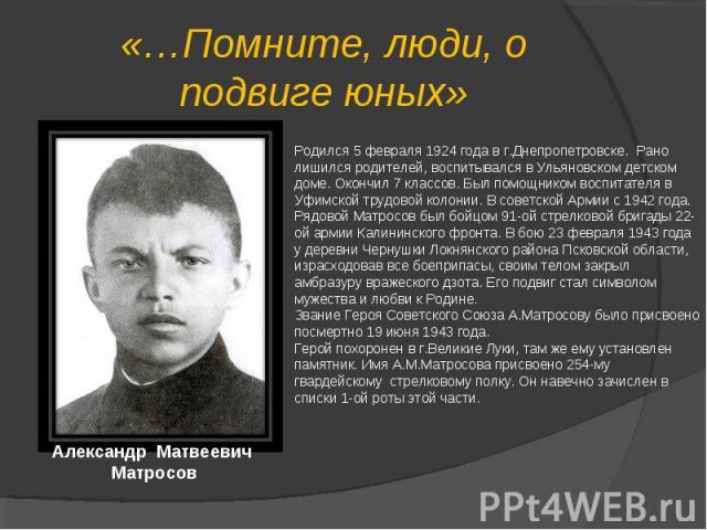 «…Помните, люди, о подвиге юных»Родился 5 февраля 1924 года в г.Днепропетровске. Рано лишился родителей, воспитывался в Ульяновском детском доме. Окончил 7 классов. Был помощником воспитателя в Уфимской трудовой колонии. В советской Армии с 1942 год…