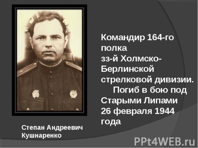 Командир 164-го полка зз-й Холмско-Берлинской стрелковой дивизии. Погиб в бою под Старыми Липами 26 февраля 1944 года Степан Андреевич Кушнаренко