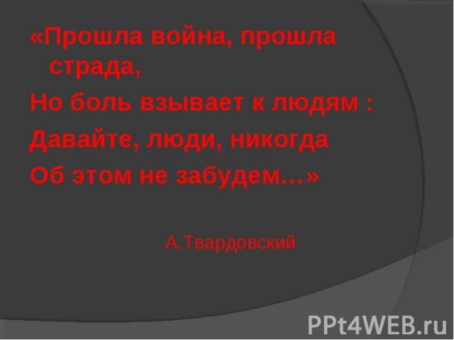 «Прошла война, прошла страда, Но боль взывает к людям : Давайте, люди, никогда Об этом не забудем…» А.Твардовский