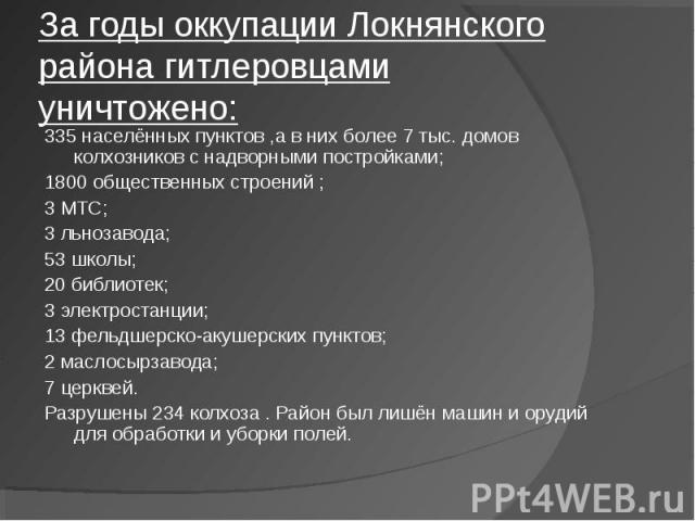 За годы оккупации Локнянского района гитлеровцами уничтожено: 335 населённых пунктов ,а в них более 7 тыс. домов колхозников с надворными постройками; 1800 общественных строений ; 3 МТС; 3 льнозавода; 53 школы; 20 библиотек; 3 электростанции; 13 фел…