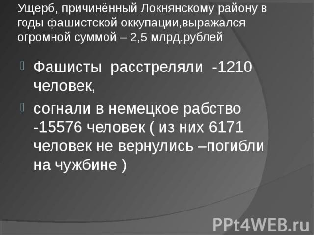 Ущерб, причинённый Локнянскому району в годы фашистской оккупации,выражался огромной суммой – 2,5 млрд.рублей Фашисты расстреляли -1210 человек, согнали в немецкое рабство -15576 человек ( из них 6171 человек не вернулись –погибли на чужбине )