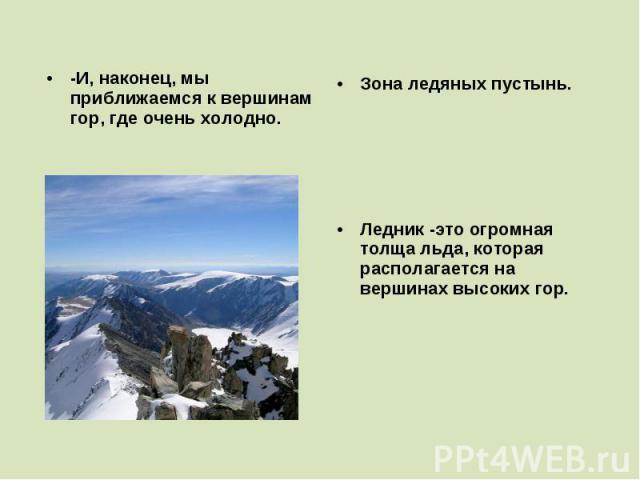 -И, наконец, мы приближаемся к вершинам гор, где очень холодно. Зона ледяных пустынь. Ледник -это огромная толща льда, которая располагается на вершинах высоких гор.