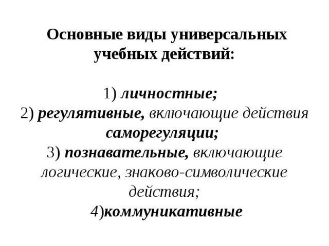 Основные виды универсальных учебных действий: 1) личностные; 2) регулятивные, включающие действия саморегуляции; 3) познавательные, включающие логические, знаково-символические действия; 4)коммуникативные