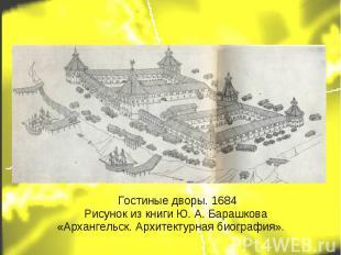 Гостиные дворы. 1684 Рисунок из книги Ю. А. Барашкова «Архангельск. Архитектурна