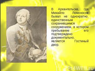 В Архангельске, где Михайло Ломоносов бывал не однократно, единственным сохранив