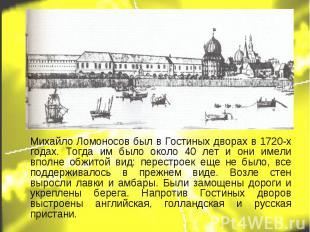 Михайло Ломоносов был в Гостиных дворах в 1720-х годах. Тогда им было около 40 л
