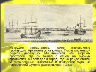 Нетрудно представить, какое впечатление производил Архангельск на юношу. После м