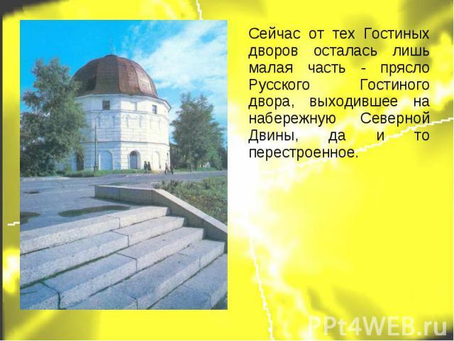 Сейчас от тех Гостиных дворов осталась лишь малая часть - прясло Русского Гостиного двора, выходившее на набережную Северной Двины, да и то перестроенное.