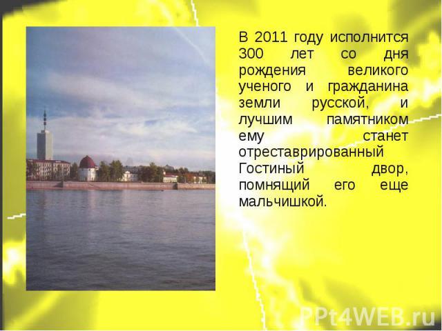 В 2011 году исполнится 300 лет со дня рождения великого ученого и гражданина земли русской, и лучшим памятником ему станет отреставрированный Гостиный двор, помнящий его еще мальчишкой.