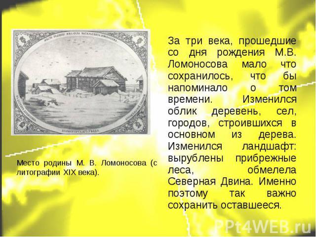 Место родины М. В. Ломоносова (с литографии XIX века). За три века, прошедшие со дня рождения М.В. Ломоносова мало что сохранилось, что бы напоминало о том времени. Изменился облик деревень, сел, городов, строившихся в основном из дерева. Изменился …