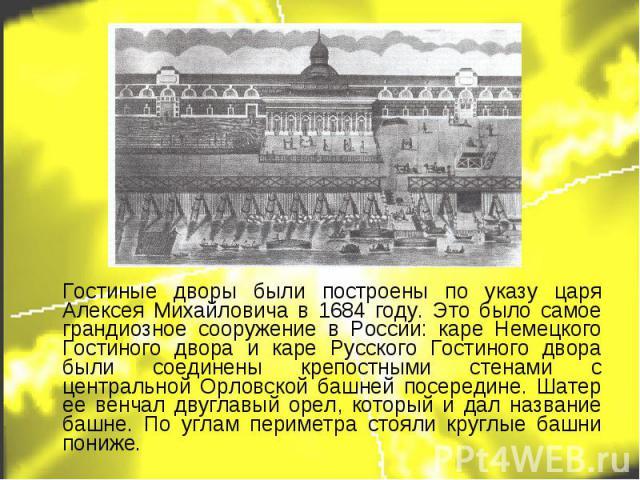 Гостиные дворы были построены по указу царя Алексея Михайловича в 1684 году. Это было самое грандиозное сооружение в России: каре Немецкого Гостиного двора и каре Русского Гостиного двора были соединены крепостными стенами с центральной Орловской ба…