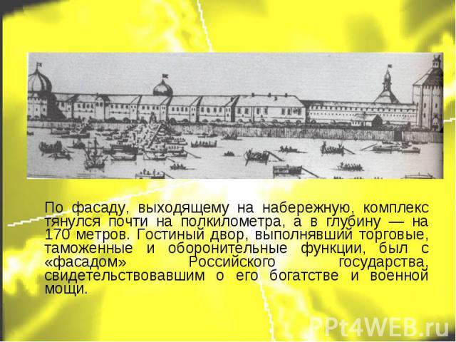 По фасаду, выходящему на набережную, комплекс тянулся почти на полкилометра, а в глубину — на 170 метров. Гостиный двор, выполнявший торговые, таможенные и оборонительные функции, был с «фасадом» Российского государства, свидетельствовавшим о его бо…