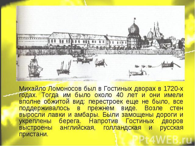 Михайло Ломоносов был в Гостиных дворах в 1720-х годах. Тогда им было около 40 лет и они имели вполне обжитой вид: перестроек еще не было, все поддерживалось в прежнем виде. Возле стен выросли лавки и амбары. Были замощены дороги и укреплены берега.…