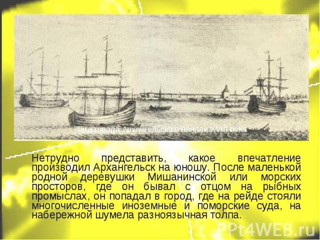 Нетрудно представить, какое впечатление производил Архангельск на юношу. После маленькой родной деревушки Мишанинской или морских просторов, где он бывал с отцом на рыбных промыслах, он попадал в город, где на рейде стояли многочисленные иноземные и…