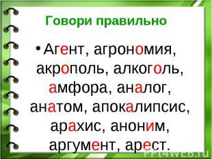 Говори правильно Агент, агрономия, акрополь, алкоголь, амфора, аналог, анатом, а