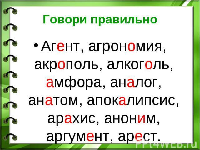 Говори правильно Агент, агрономия, акрополь, алкоголь, амфора, аналог, анатом, апокалипсис, арахис, аноним, аргумент, арест.