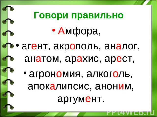 Говори правильно Амфора, агент, акрополь, аналог, анатом, арахис, арест, агрономия, алкоголь, апокалипсис, аноним, аргумент.