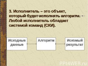 3. Исполнитель – это объект, который будет исполнять алгоритм. Любой исполнитель