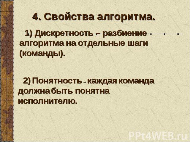 4. Свойства алгоритма. 1) Дискретность – разбиение алгоритма на отдельные шаги (команды). 2) Понятность – каждая команда должна быть понятна исполнителю.