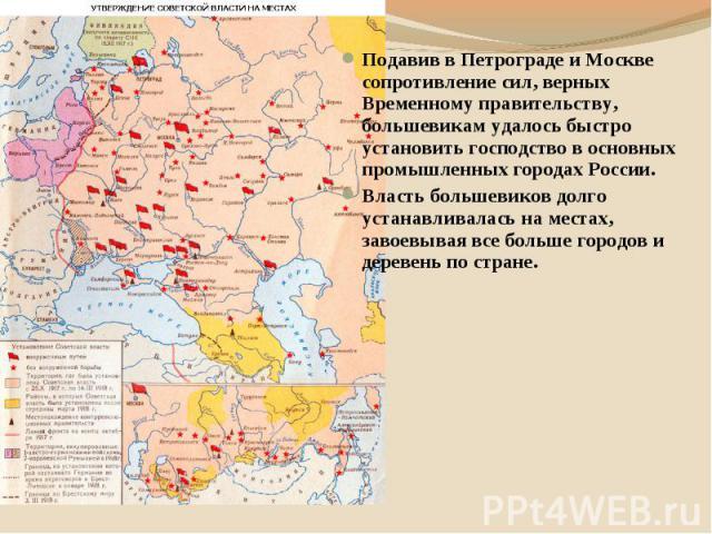 Подавив в Петрограде и Москве сопротивление сил, верных Временному правительству, большевикам удалось быстро установить господство в основных промышленных городах России. Власть большевиков долго устанавливалась на местах, завоевывая все больше горо…