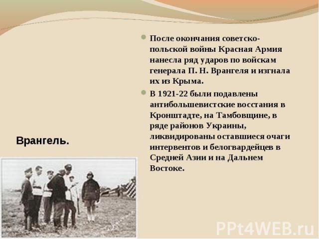 После окончания советско-польской войны Красная Армия нанесла ряд ударов по войскам генерала П. Н. Врангеля и изгнала их из Крыма. В 1921-22 были подавлены антибольшевистские восстания в Кронштадте, на Тамбовщине, в ряде районов Украины, ликвидирова…