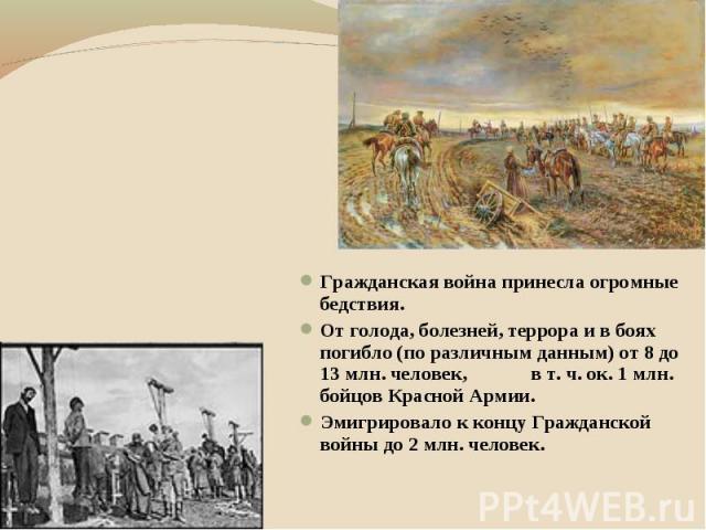 Гражданская война принесла огромные бедствия. От голода, болезней, террора и в боях погибло (по различным данным) от 8 до 13 млн. человек, в т. ч. ок. 1 млн. бойцов Красной Армии. Эмигрировало к концу Гражданской войны до 2 млн. человек.