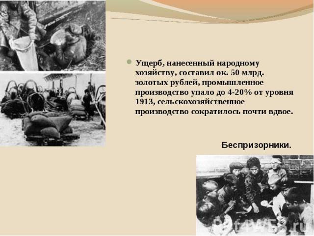 Ущерб, нанесенный народному хозяйству, составил ок. 50 млрд. золотых рублей, промышленное производство упало до 4-20% от уровня 1913, сельскохозяйственное производство сократилось почти вдвое.