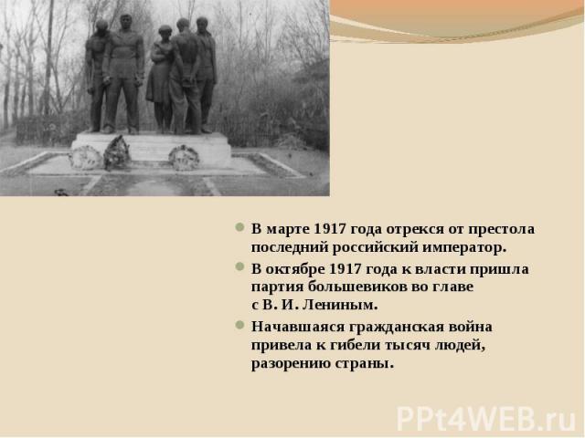 В марте 1917 года отрекся от престола последний российский император. В октябре 1917 года к власти пришла партия большевиков во главе с В. И. Лениным. Начавшаяся гражданская война привела к гибели тысяч людей, разорению страны.