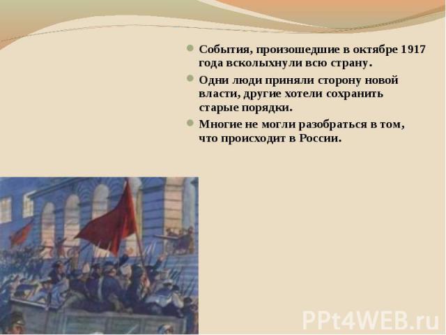 События, произошедшие в октябре 1917 года всколыхнули всю страну. Одни люди приняли сторону новой власти, другие хотели сохранить старые порядки. Многие не могли разобраться в том, что происходит в России.