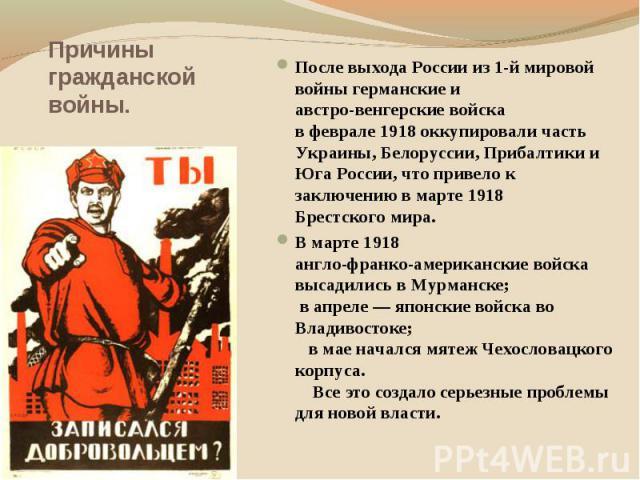 Причины гражданской войны. После выхода России из 1-й мировой войны германские и австро-венгерские войска в феврале 1918 оккупировали часть Украины, Белоруссии, Прибалтики и Юга России, что привело к заключению в марте 1918 Брестского мира. В марте …
