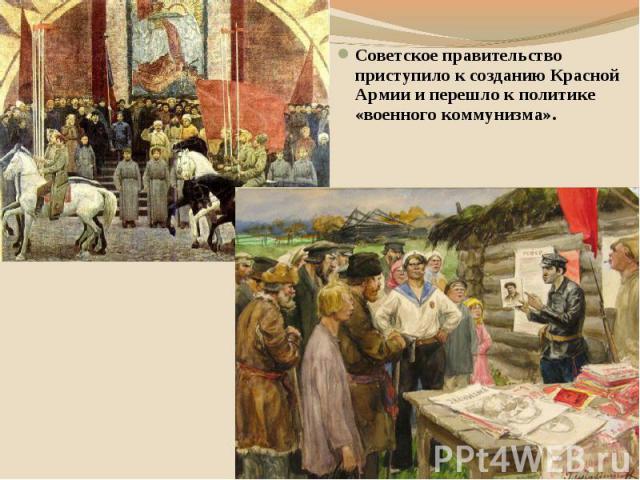 Советское правительство приступило к созданию Красной Армии и перешло к политике «военного коммунизма».
