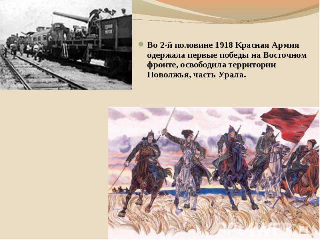 Во 2-й половине 1918 Красная Армия одержала первые победы на Восточном фронте, освободила территории Поволжья, часть Урала.