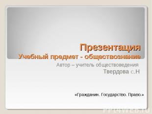 Презентация Учебный предмет - обществознание Автор – учитель обществоведения Тве