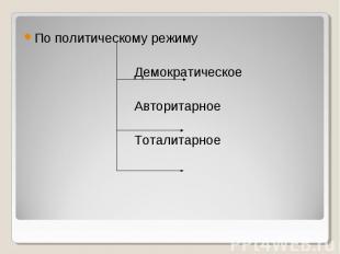 По политическому режиму Демократическое Авторитарное Тоталитарное